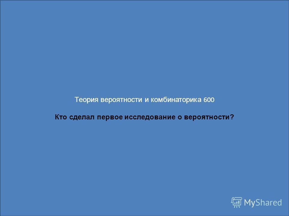 Теория вероятности и комбинаторика 600 Кто сделал первое исследование о вероятности?