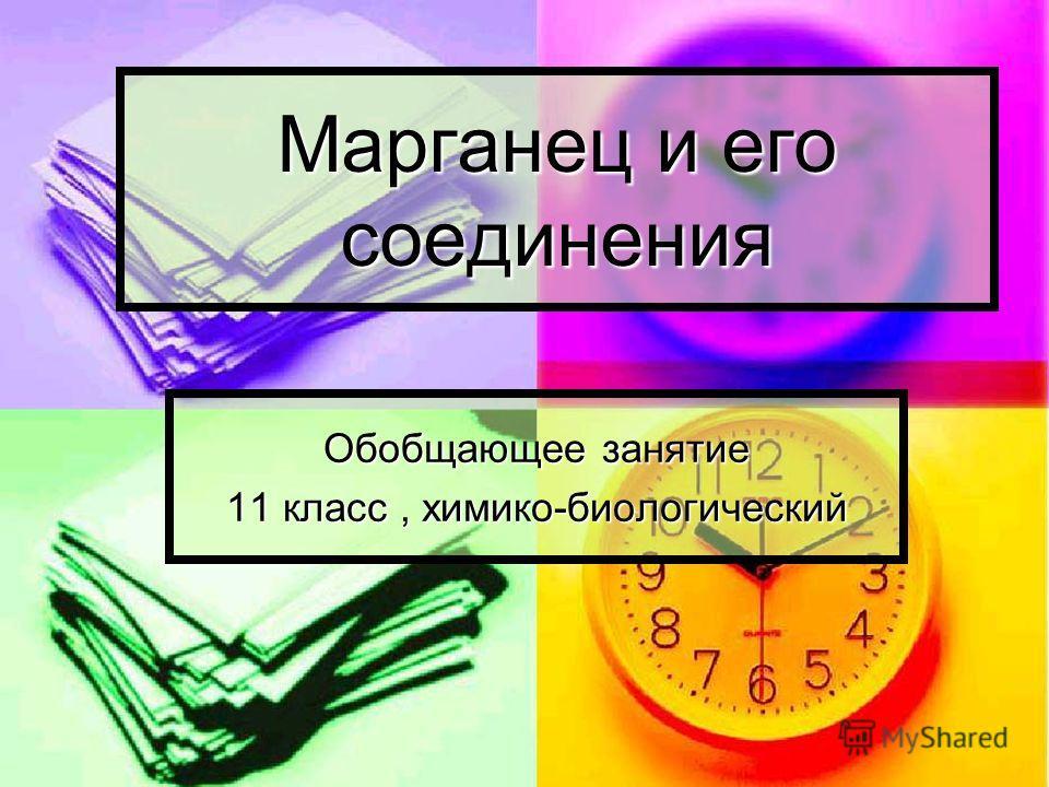 Марганец и его соединения Обобщающее занятие 11 класс, химико-биологический
