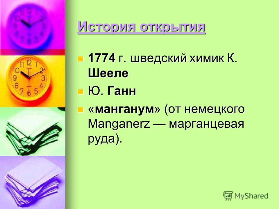 История открытия 1774 г. шведский химик К. Шееле 1774 г. шведский химик К. Шееле Ю. Ганн Ю. Ганн «манганум» (от немецкого Manganerz марганцевая руда). «манганум» (от немецкого Manganerz марганцевая руда).