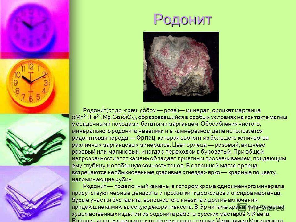 Родонит Родони́т(от др.-греч. όδον роза) минерал, силикат марганца ((Mn 2+,Fe 2+,Mg,Ca)SiO 3 ), образовавшийся в особых условиях на контакте магмы с осадочными породами, богатыми марганцем. Обособления чистого, минерального родонита невелики и в камн