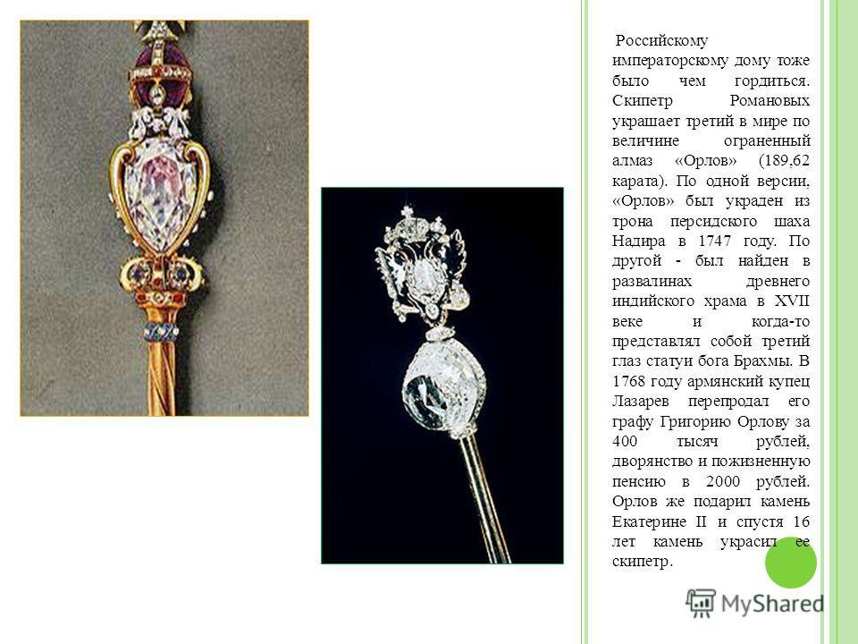 Российскому императорскому дому тоже было чем гордиться. Скипетр Романовых украшает третий в мире по величине ограненный алмаз «Орлов» (189,62 карата). По одной версии, «Орлов» был украден из трона персидского шаха Надира в 1747 году. По другой - был