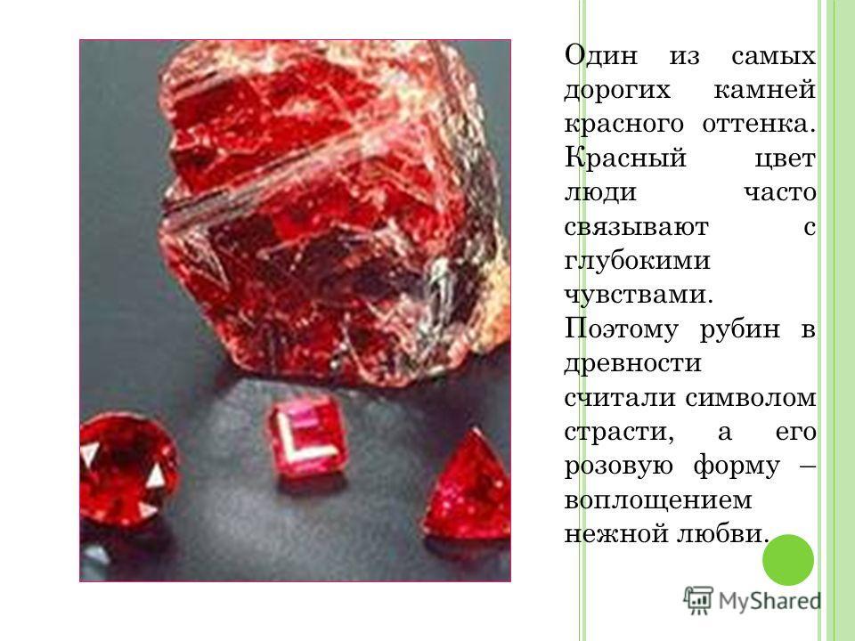 Один из самых дорогих камней красного оттенка. Красный цвет люди часто связывают с глубокими чувствами. Поэтому рубин в древности считали символом страсти, а его розовую форму – воплощением нежной любви.