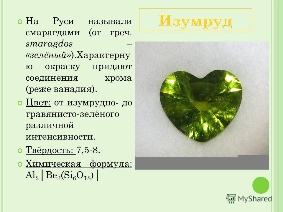 На Руси называли смарагдами (от греч. smaragdos – «зелёный» ).Характерну ю окраску придают соединения хрома (реже ванадия). Цвет: от изумрудно- до травянисто-зелёного различной интенсивности. Твёрдость: 7,5-8. Химическая формула: Al 2 Be 3 (Si 6 O 18