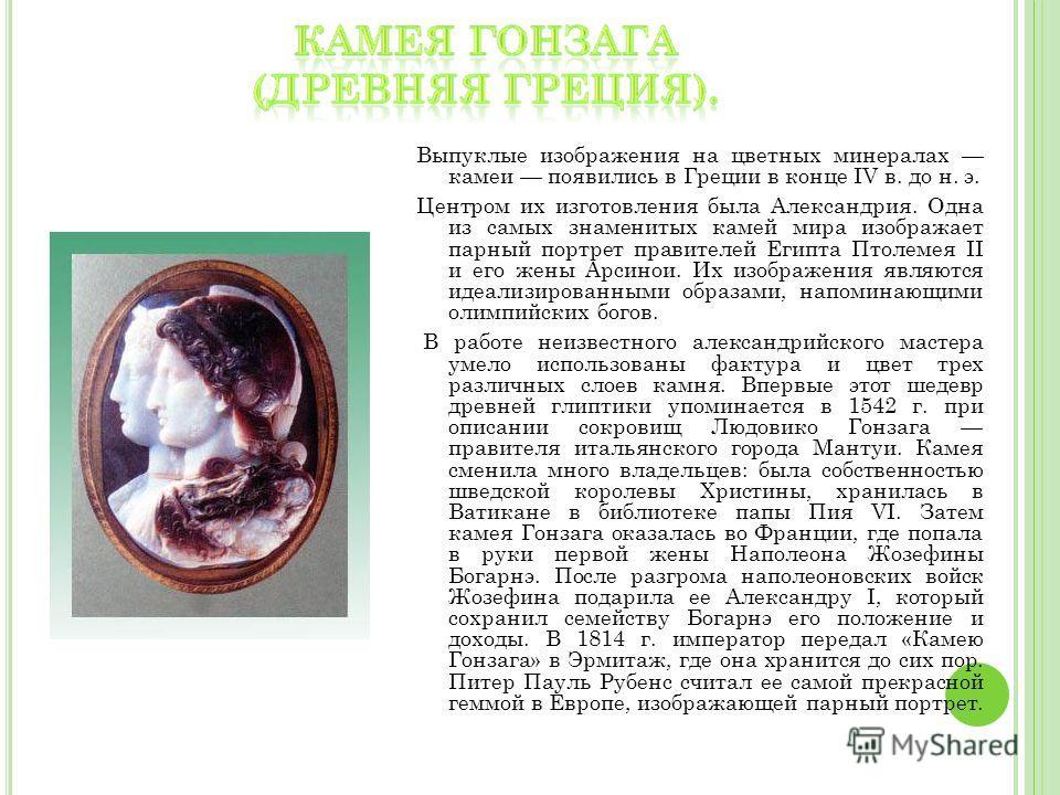 Выпуклые изображения на цветных минералах камеи появились в Греции в конце IV в. до н. э. Центром их изготовления была Александрия. Одна из самых знаменитых камей мира изображает парный портрет правителей Египта Птолемея II и его жены Арсинои. Их изо
