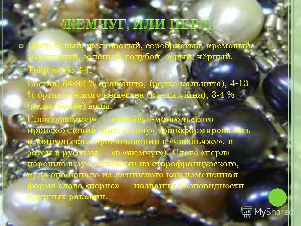 Цвет: белый, желтоватый, серебристый, кремовый, золотистый, зелёный, голубой, серый, чёрный. Твёрдость: 3-4. Состав: 84-92 % арагонита, (редко кальцита), 4-13 % органического вещества (конхиолина), 3-4 % (редко более) воды. Слово «жемчуг» китайско-мо