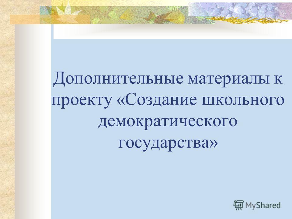 Дополнительные материалы к проекту «Создание школьного демократического государства»