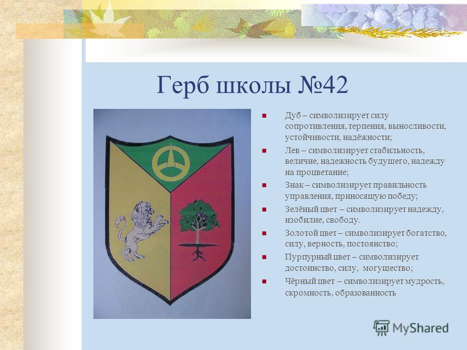 Герб школы 42 Дуб – символизирует силу сопротивления, терпения, выносливости, устойчивости, надёжности; Лев – символизирует стабильность, величие, надежность будущего, надежду на процветание; Знак – символизирует правильность управления, приносящую п