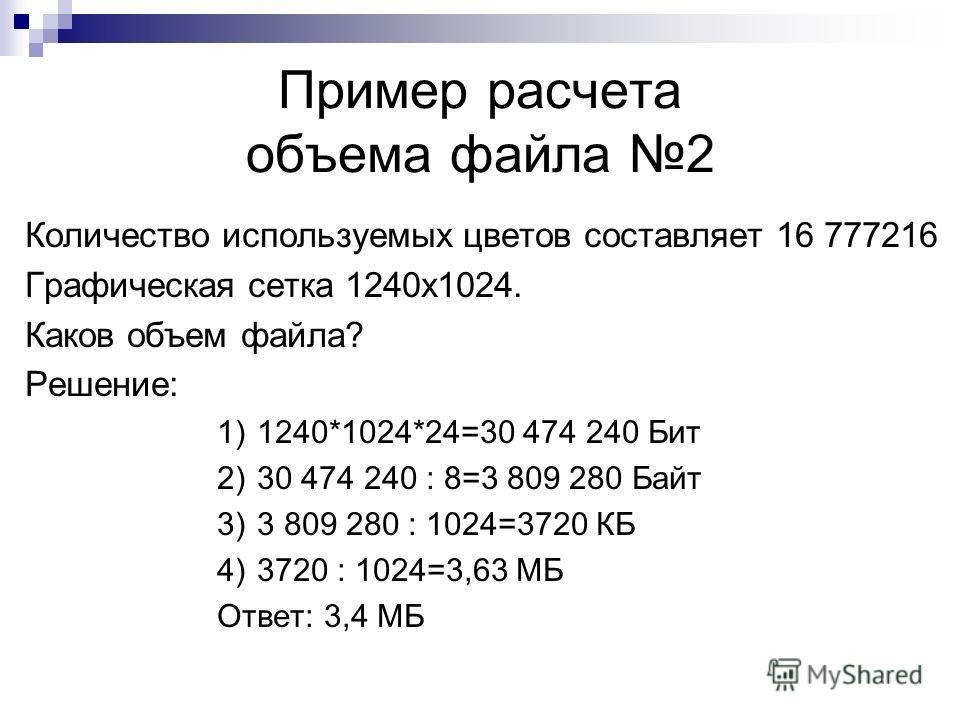 Пример расчета объема файла 2 Количество используемых цветов составляет 16 777216 Графическая сетка 1240х1024. Каков объем файла? Решение: 1)1240*1024*24=30 474 240 Бит 2)30 474 240 : 8=3 809 280 Байт 3)3 809 280 : 1024=3720 КБ 4)3720 : 1024=3,63 МБ