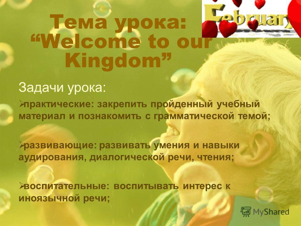 Тема урока: Welcome to our Kingdom Задачи урока: практические: закрепить пройденный учебный материал и познакомить с грамматической темой; развивающие: развивать умения и навыки аудирования, диалогической речи, чтения; воспитательные: воспитывать инт