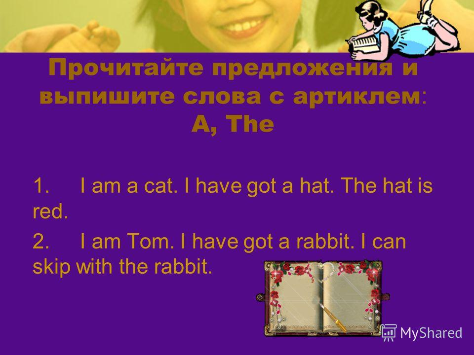 Прочитайте предложения и выпишите слова с артиклем : A, The 1.I am a cat. I have got a hat. The hat is red. 2.I am Tom. I have got a rabbit. I can skip with the rabbit.