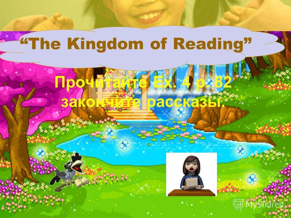 The Kingdom of Reading Прочитайте Ex. 4 p. 82 закончите рассказы.