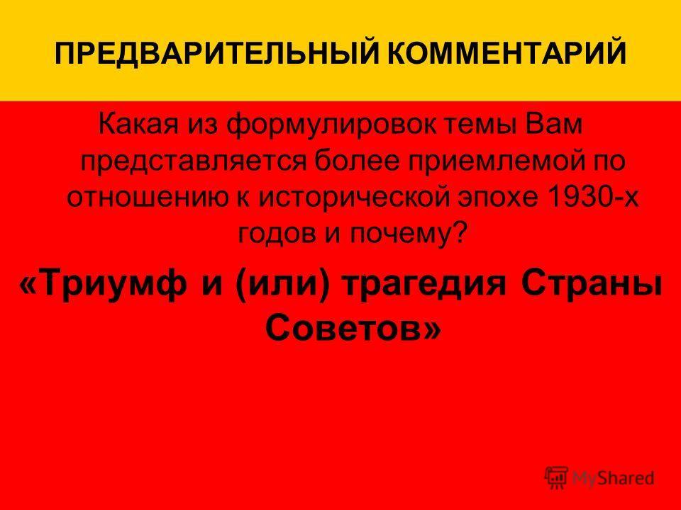 ПРЕДВАРИТЕЛЬНЫЙ КОММЕНТАРИЙ Какая из формулировок темы Вам представляется более приемлемой по отношению к исторической эпохе 1930-х годов и почему? «Триумф и (или) трагедия Страны Советов»
