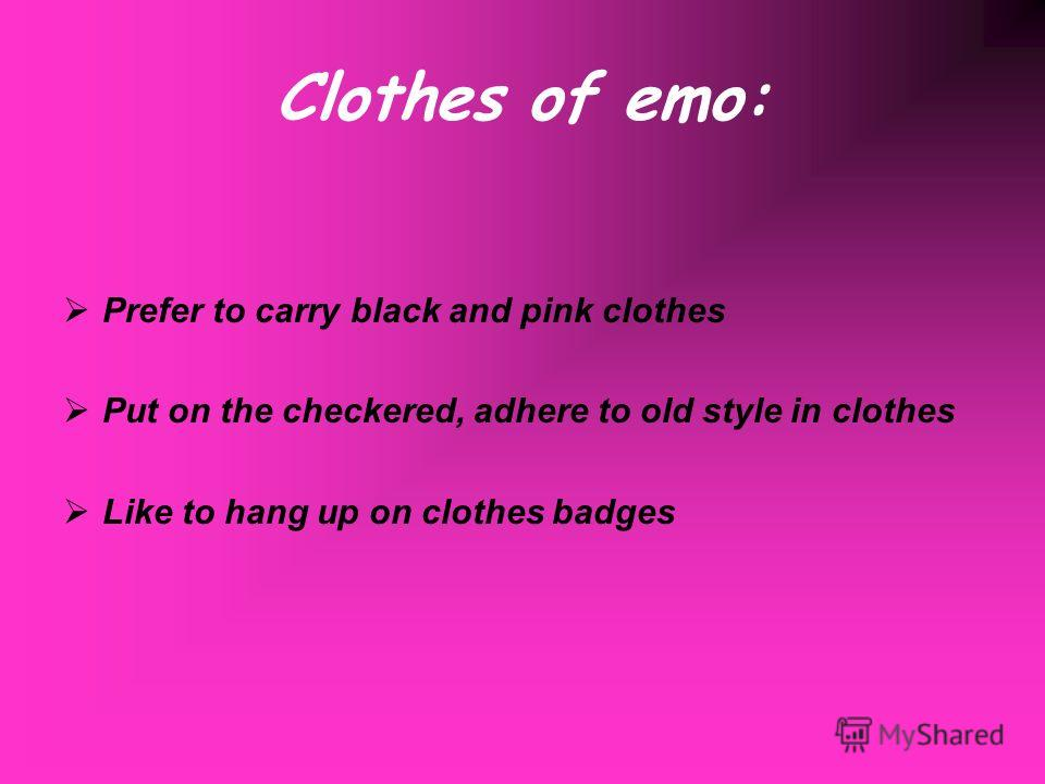 Clothes of emo: Prefer to carry black and pink clothes Put on the checkered, adhere to old style in clothes Like to hang up on clothes badges