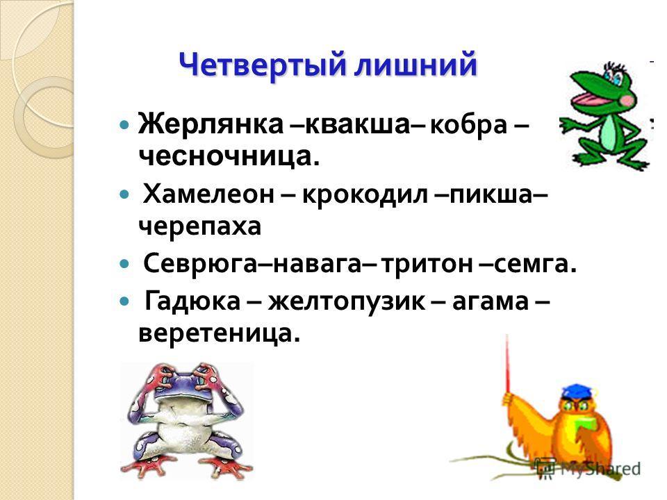 Четвертый лишний Четвертый лишний Жерлянка – квакша – кобра – чесночница. Хамелеон – крокодил – пикша – черепаха Севрюга – навага – тритон – семга. Гадюка – желтопузик – агама – веретеница.