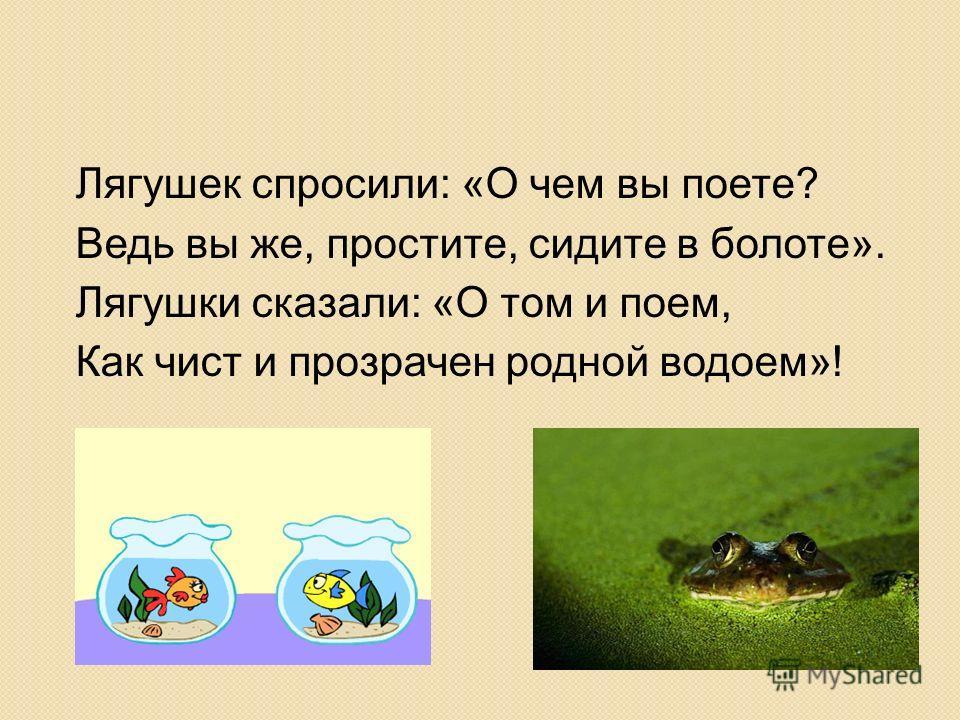 Лягушек спросили: «О чем вы поете? Ведь вы же, простите, сидите в болоте». Лягушки сказали: «О том и поем, Как чист и прозрачен родной водоем»!