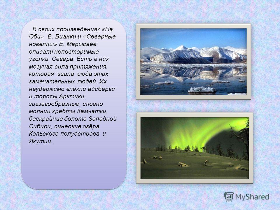 . В своих произведениях «На Оби» В. Бианки и «Северные новеллы» Е. Марысаев описали неповторимые уголки Севера. Есть в них могучая сила притяжения, которая звала сюда этих замечательных людей. Их неудержимо влекли айсберги и торосы Арктики, зигзагооб