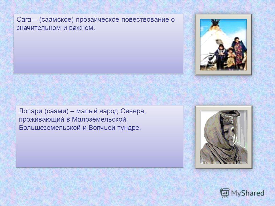 Сага – (саамское) прозаическое повествование о значительном и важном. Лопари (саами) – малый народ Севера, проживающий в Малоземельской, Большеземельской и Волчьей тундре.