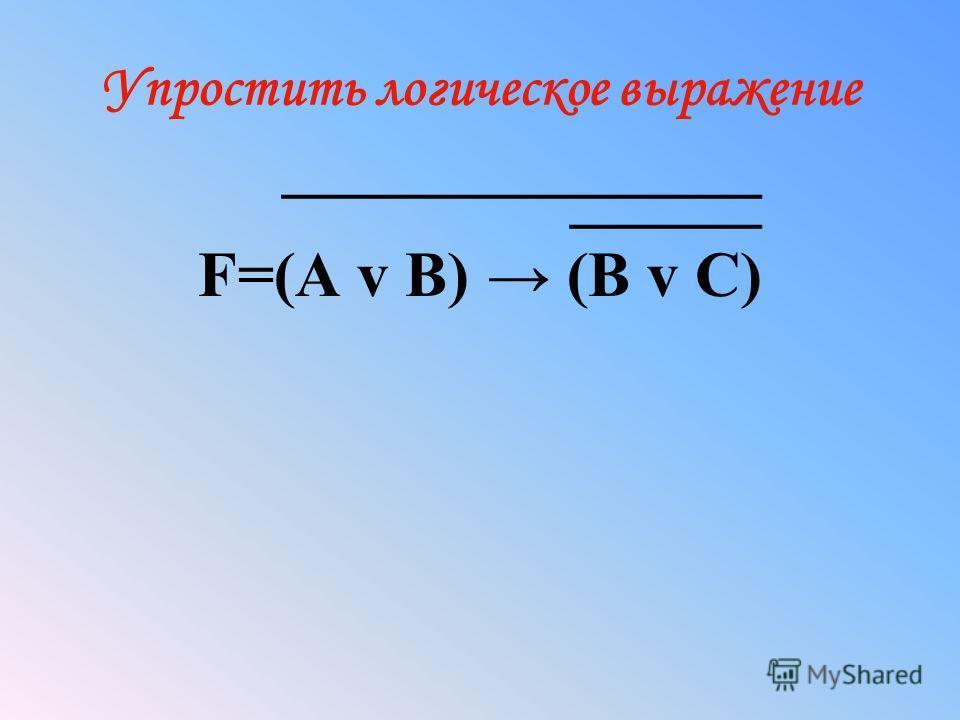 Упростить логическое выражение _______________ ______ F=(A v B) (B v C)