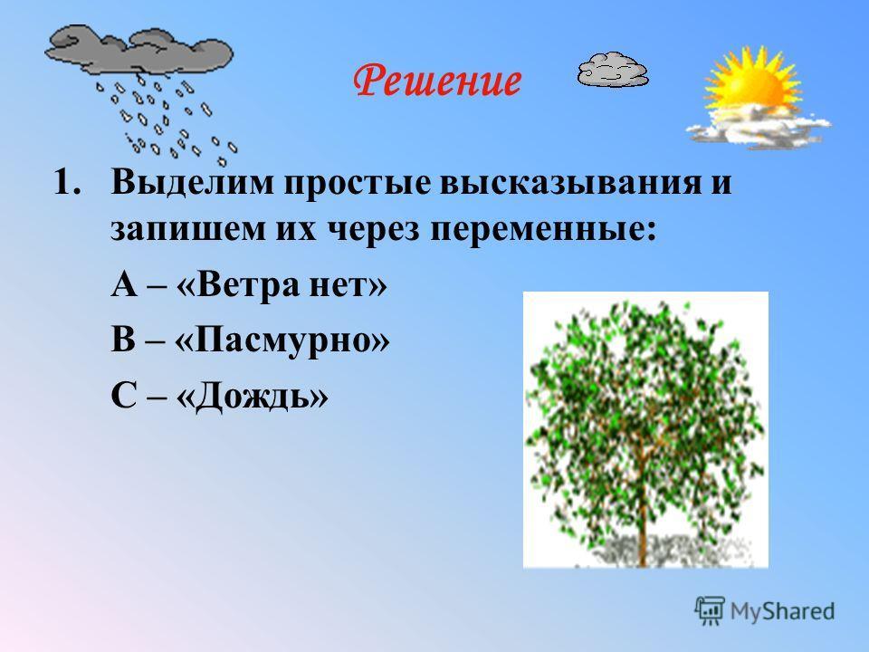 Решение 1.Выделим простые высказывания и запишем их через переменные: A – «Ветра нет» B – «Пасмурно» С – «Дождь»