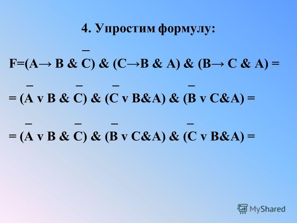 4. Упростим формулу: _ F=(A B & C) & (CB & A) & (B C & A) = _ _ _ _ = (A v B & C) & (C v B&A) & (B v C&A) = _ _ _ _ = (A v B & C) & (B v C&A) & (C v B&A) =