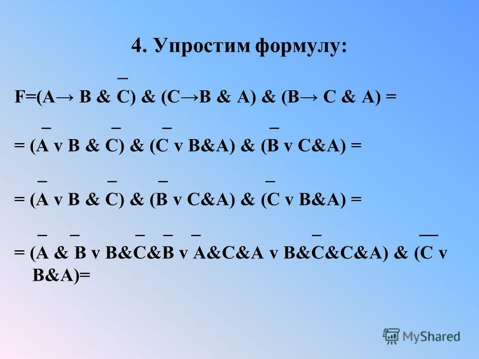 4. Упростим формулу: _ F=(A B & C) & (CB & A) & (B C & A) = _ _ _ _ = (A v B & C) & (C v B&A) & (B v C&A) = _ _ _ _ = (A v B & C) & (B v C&A) & (C v B&A) = _ _ _ _ _ _ __ = (A & B v B&C&B v A&C&A v B&C&C&A) & (C v B&A)=
