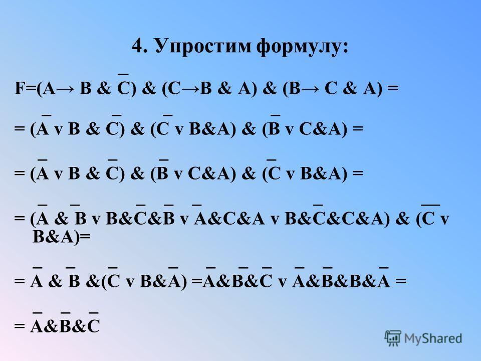4. Упростим формулу: _ F=(A B & C) & (CB & A) & (B C & A) = _ _ _ _ = (A v B & C) & (C v B&A) & (B v C&A) = _ _ _ _ = (A v B & C) & (B v C&A) & (C v B&A) = _ _ _ _ _ _ __ = (A & B v B&C&B v A&C&A v B&C&C&A) & (C v B&A)= _ _ _ _ _ _ _ _ _ _ = A & B &(
