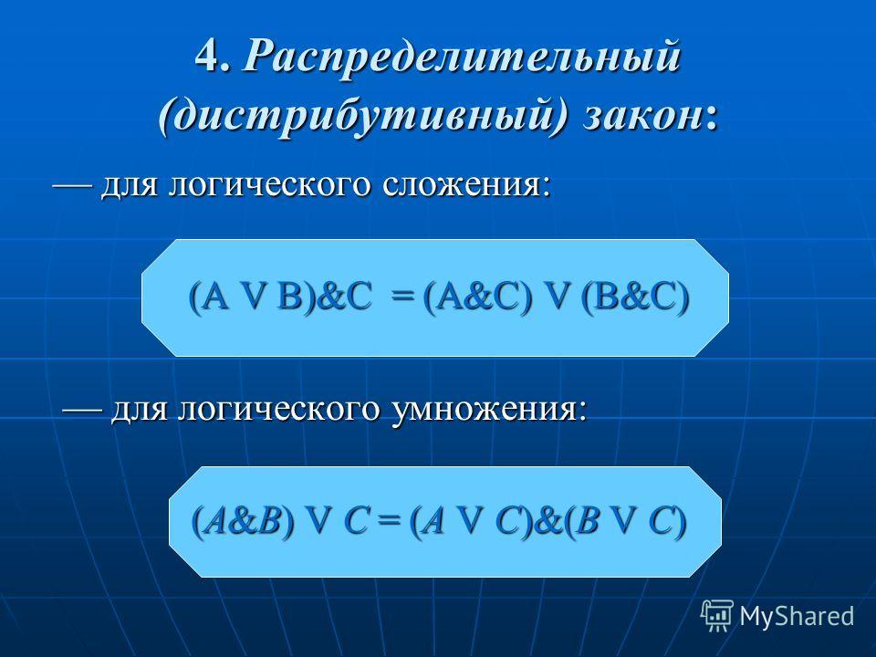 4. Распределительный (дистрибутивный) закон: для логического сложения: для логического сложения: (A V B)&C = (A&C) V (B&C) для логического умножения: для логического умножения: (A&B) V C = (A V C)&(B V C)