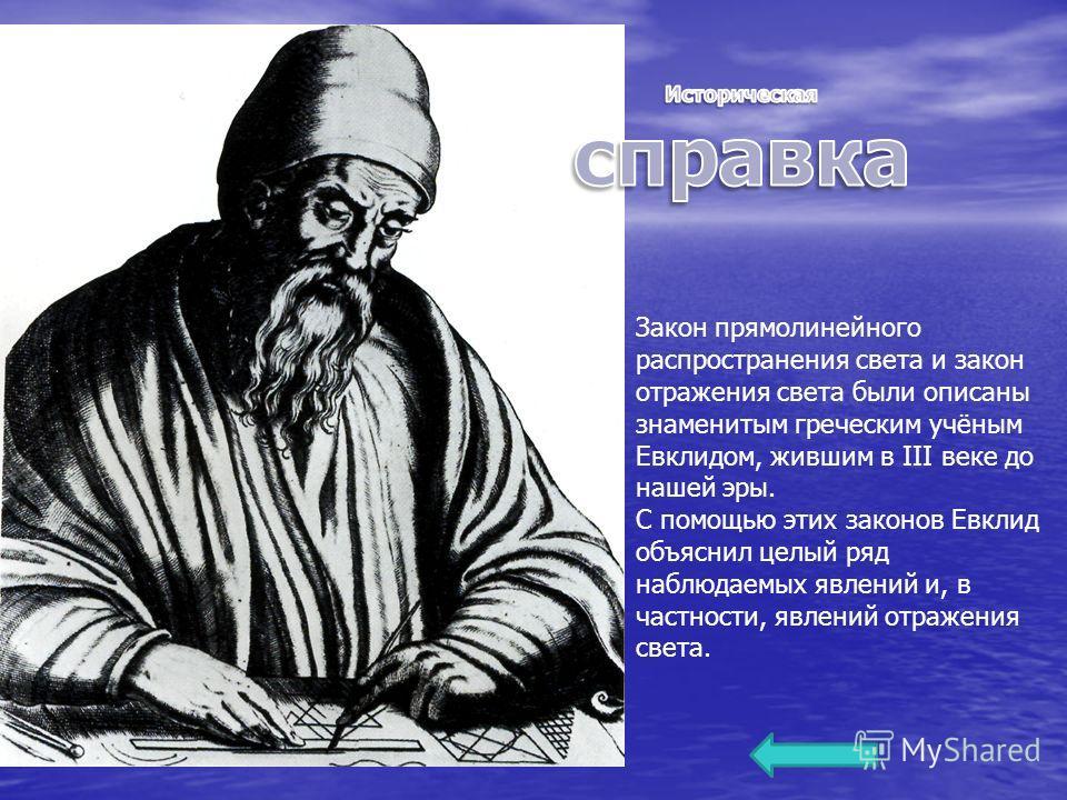 Закон прямолинейного распространения света и закон отражения света были описаны знаменитым греческим учёным Евклидом, жившим в III веке до нашей эры. С помощью этих законов Евклид объяснил целый ряд наблюдаемых явлений и, в частности, явлений отражен
