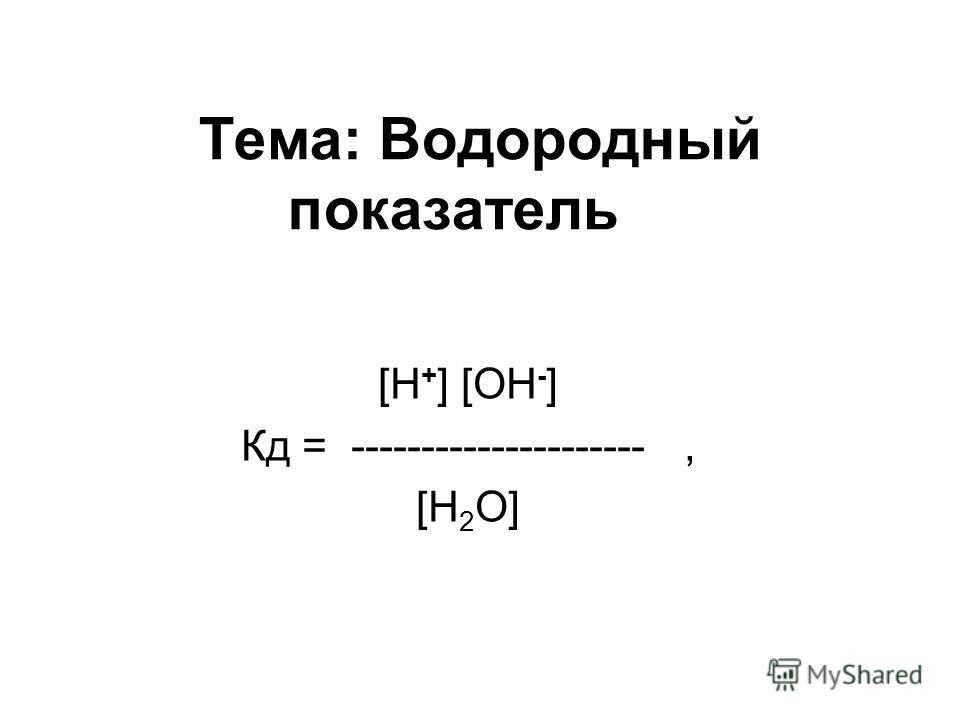 Тема: Водородный показатель [H + ] [OH - ] Кд = ---------------------, [H 2 O]