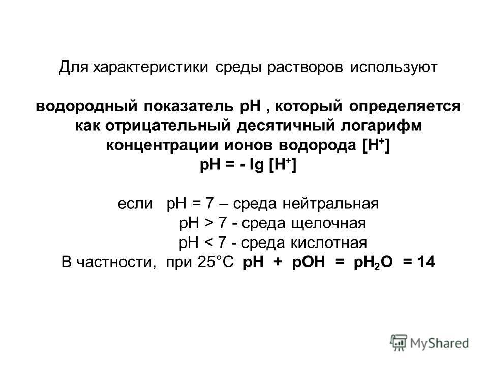Для характеристики среды растворов используют водородный показатель pH, который определяется как отрицательный десятичный логарифм концентрации ионов водорода [H + ] pH = - lg [H + ] если pH = 7 – среда нейтральная pH > 7 - среда щелочная pH < 7 - ср