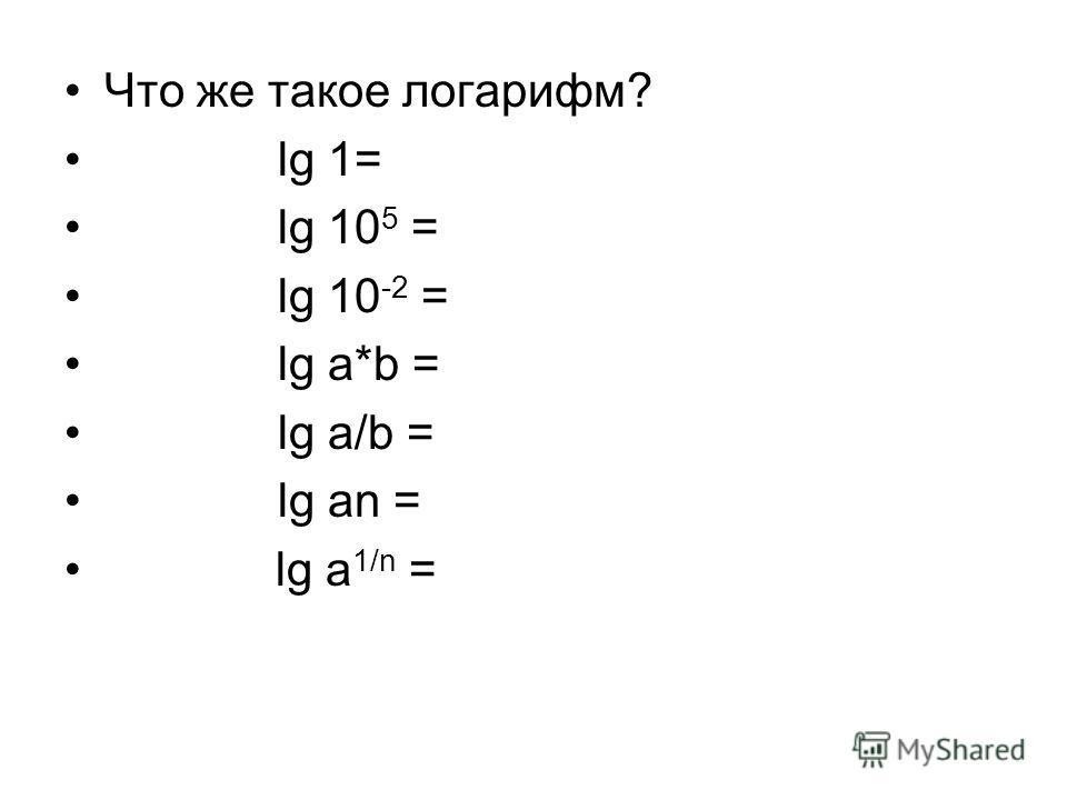Что же такое логарифм? lg 1= lg 10 5 = lg 10 -2 = lg a*b = lg a/b = lg an = lg a 1/n =
