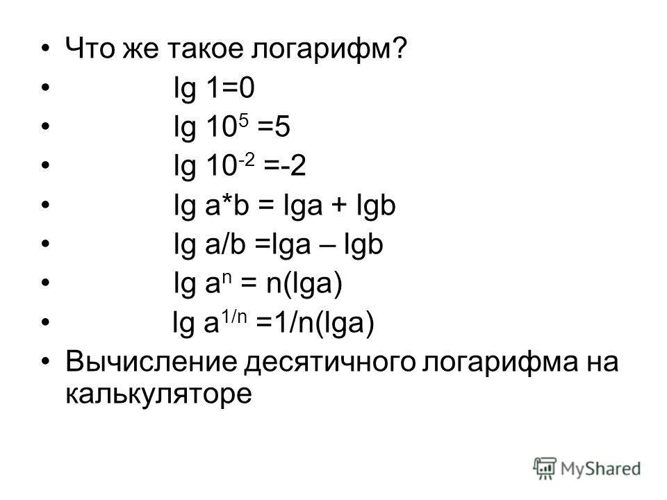 Что же такое логарифм? lg 1=0 lg 10 5 =5 lg 10 -2 =-2 lg a*b = lga + lgb lg a/b =lga – lgb lg a n = n(lga) lg a 1/n =1/n(lga) Вычисление десятичного логарифма на калькуляторе