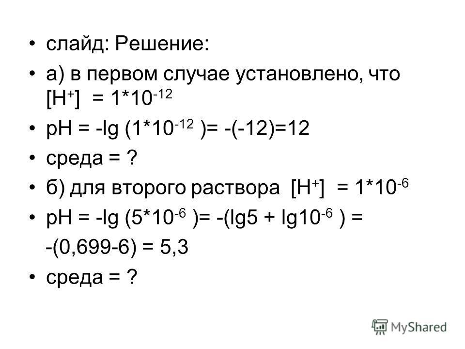слайд: Решение: а) в первом случае установлено, что [H + ] = 1*10 -12 pH = -lg (1*10 -12 )= -(-12)=12 среда = ? б) для второго раствора [H + ] = 1*10 -6 pH = -lg (5*10 -6 )= -(lg5 + lg10 -6 ) = -(0,699-6) = 5,3 среда = ?