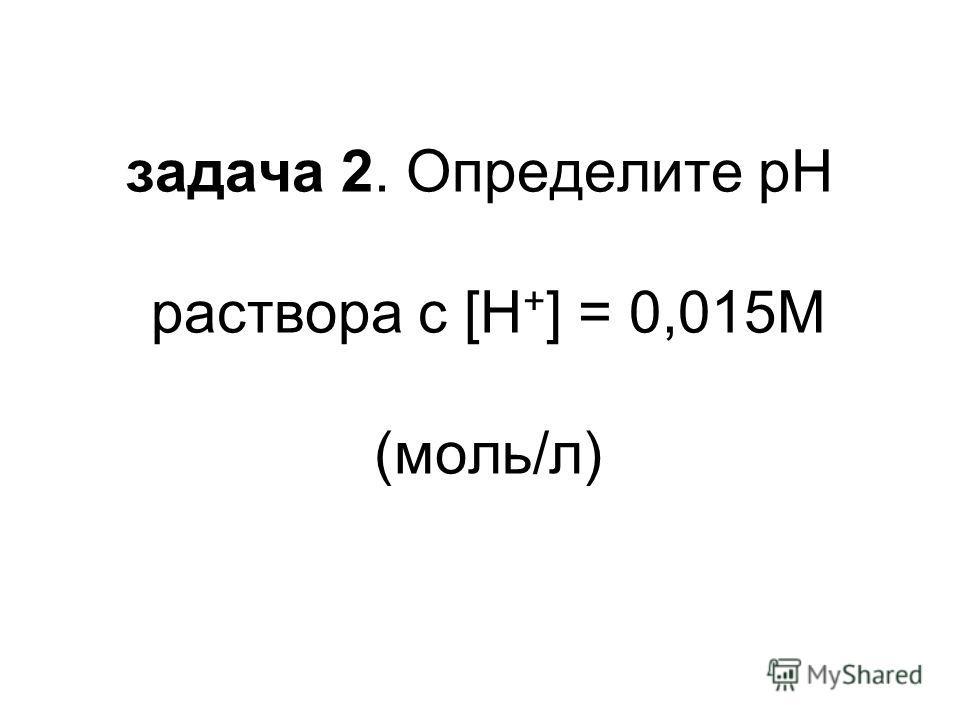 задача 2. Определите pH раствора с [H + ] = 0,015М (моль/л)