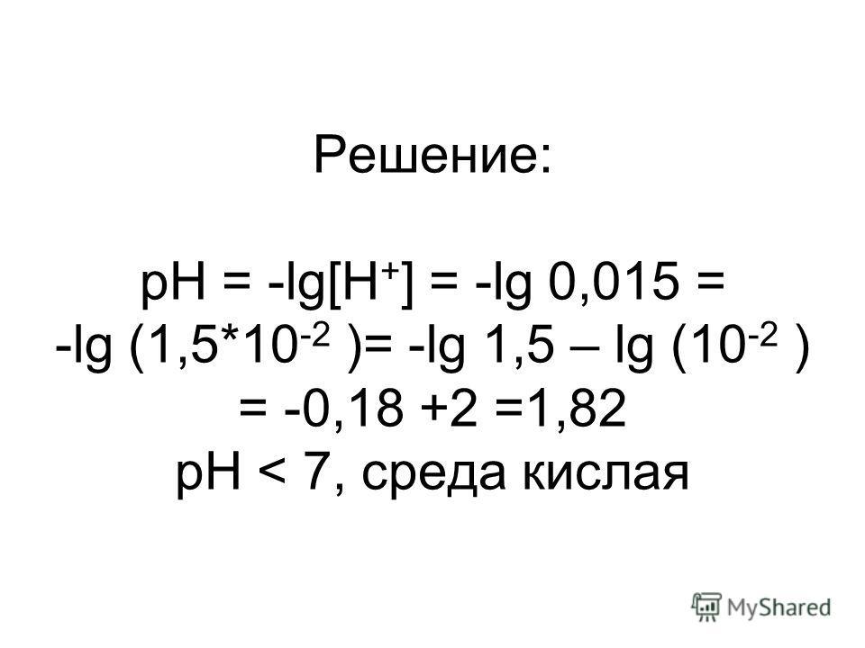 Решение: pH = -lg[H + ] = -lg 0,015 = -lg (1,5*10 -2 )= -lg 1,5 – lg (10 -2 ) = -0,18 +2 =1,82 pH < 7, среда кислая