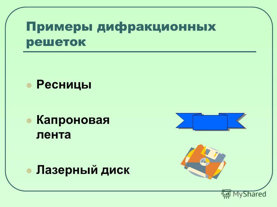Примеры дифракционных решеток Ресницы Капроновая лента Лазерный диск