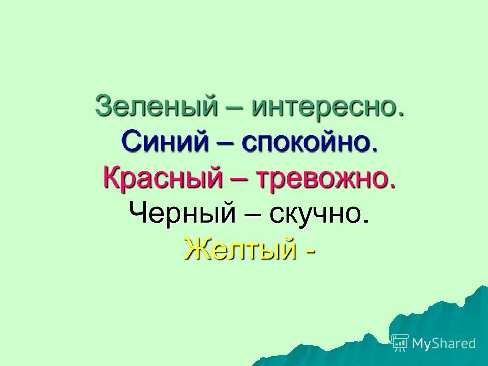 Зеленый – интересно. Синий – спокойно. Красный – тревожно. Черный – скучно. Желтый -