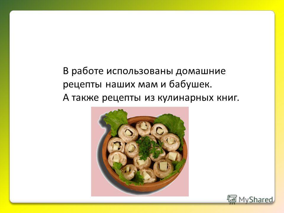 В работе использованы домашние рецепты наших мам и бабушек. А также рецепты из кулинарных книг.