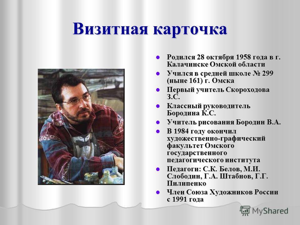 Визитная карточка Родился 28 октября 1958 года в г. Калачинске Омской области Родился 28 октября 1958 года в г. Калачинске Омской области Учился в средней школе 299 (ныне 161) г. Омска Учился в средней школе 299 (ныне 161) г. Омска Первый учитель Ско