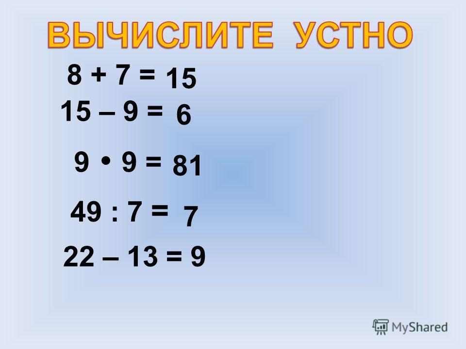 8 + 7 = 15 15 – 9 = 6 9 9 = 81 49 : 7 = 7 22 – 13 =9