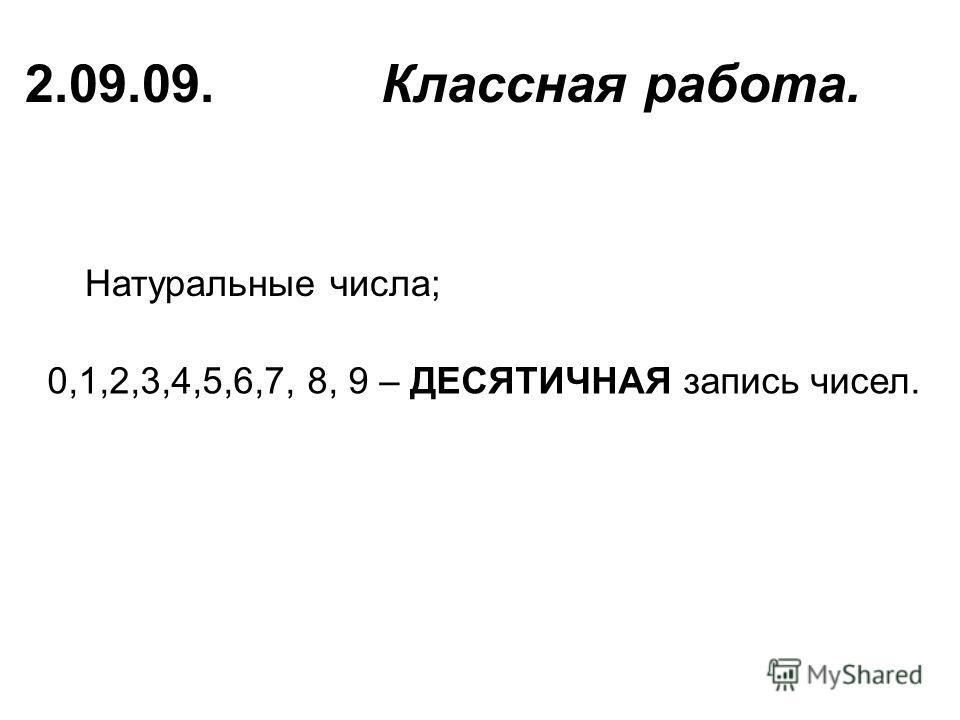 Натуральные числа; 2.09.09. Классная работа. 0,1,2,3,4,5,6,7, 8, 9 – ДЕСЯТИЧНАЯ запись чисел.