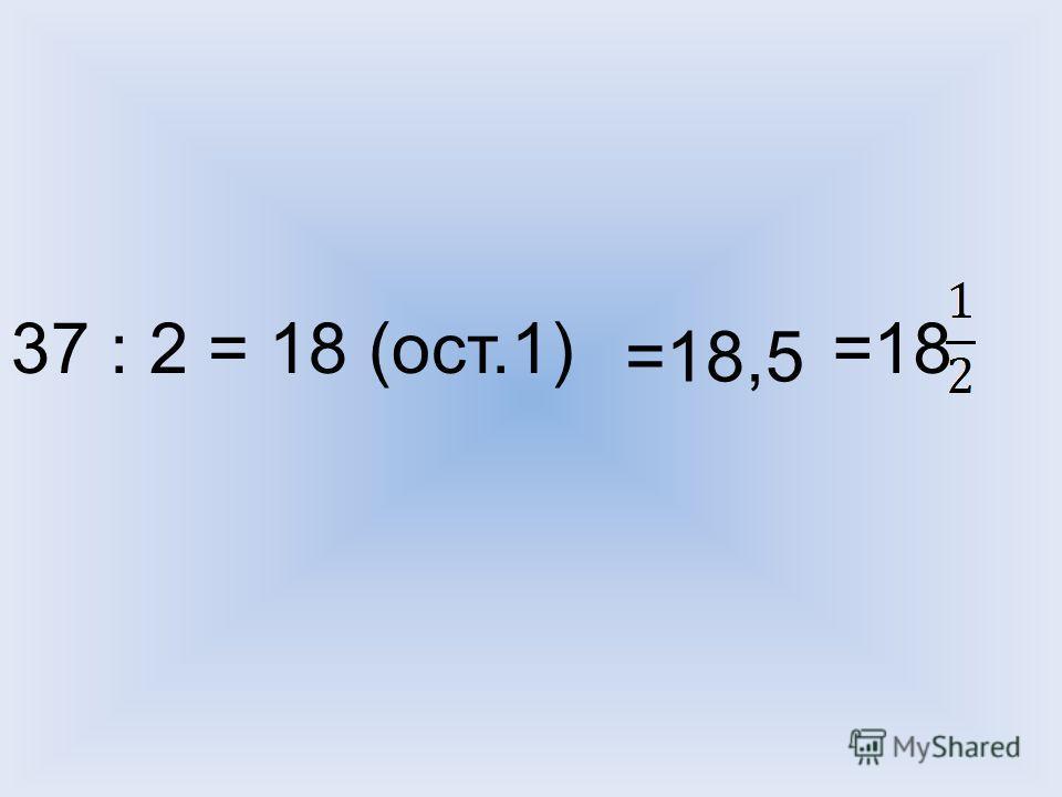 37 : 2 = 18 (ост.1) =18,5 =18