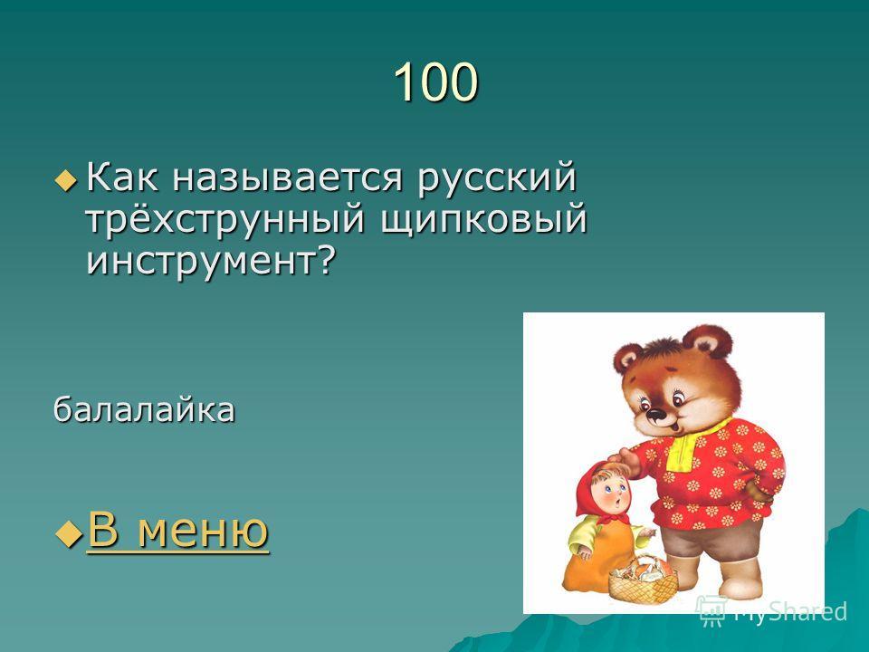 100 Как называется русский трёхструнный щипковый инструмент? Как называется русский трёхструнный щипковый инструмент?балалайка В меню В меню В меню В меню