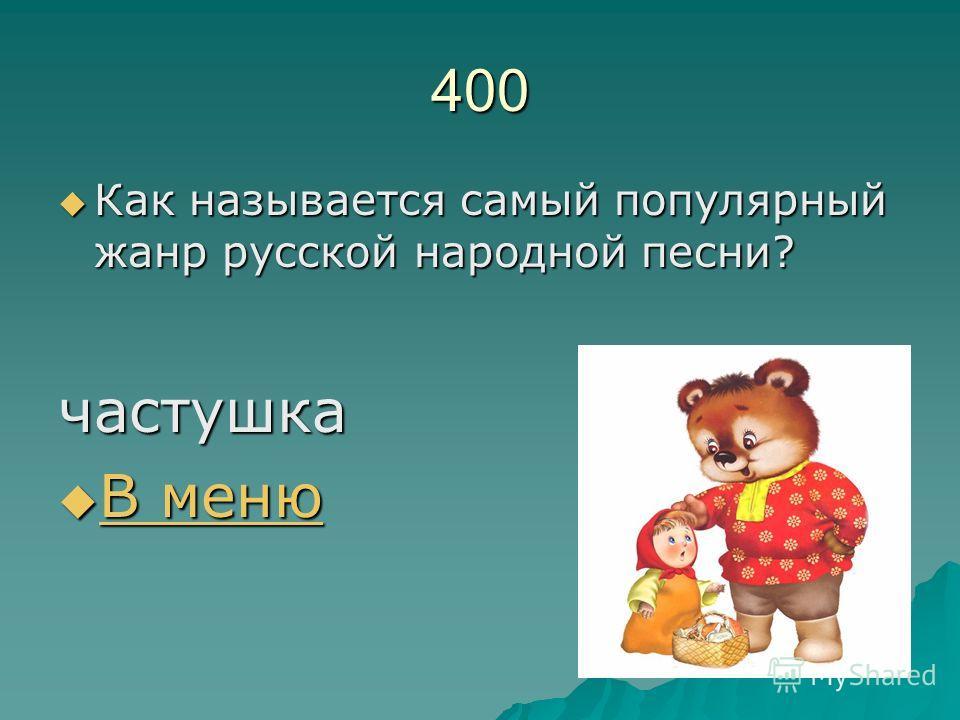 400 Как называется самый популярный жанр русской народной песни? Как называется самый популярный жанр русской народной песни?частушка В меню В меню В меню В меню