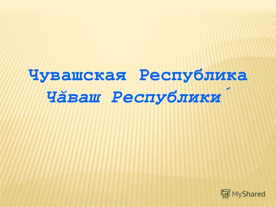 Чувашская Республика Чăваш Республики́
