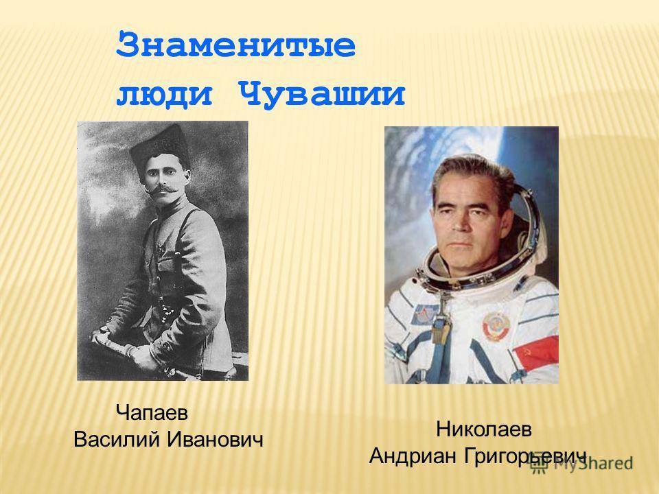 Знаменитые люди Чувашии Чапаев Василий Иванович Николаев Андриан Григорьевич
