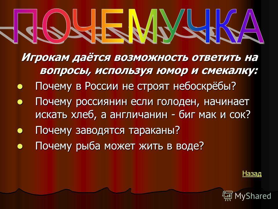 Игрокам даётся возможность ответить на вопросы, используя юмор и смекалку: Почему в России не строят небоскрёбы? Почему в России не строят небоскрёбы? Почему россиянин если голоден, начинает искать хлеб, а англичанин - биг мак и сок? Почему россиянин