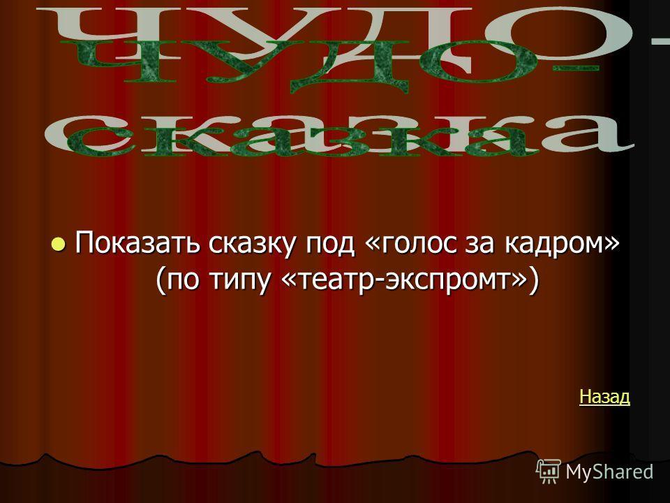 Показать сказку под «голос за кадром» (по типу «театр-экспромт») Показать сказку под «голос за кадром» (по типу «театр-экспромт») Назад