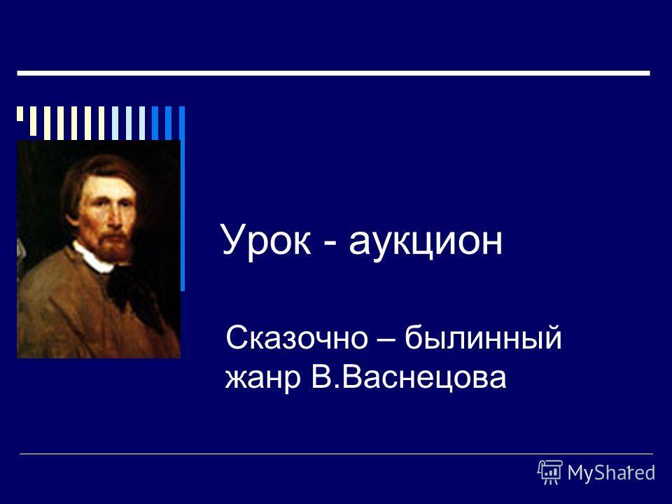 1 Урок - аукцион Сказочно – былинный жанр В.Васнецова