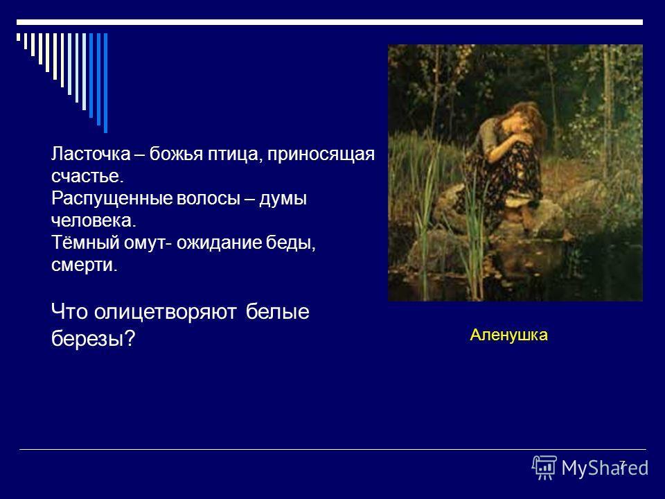 7 Аленушка Ласточка – божья птица, приносящая счастье. Распущенные волосы – думы человека. Тёмный омут- ожидание беды, смерти. Что олицетворяют белые березы?